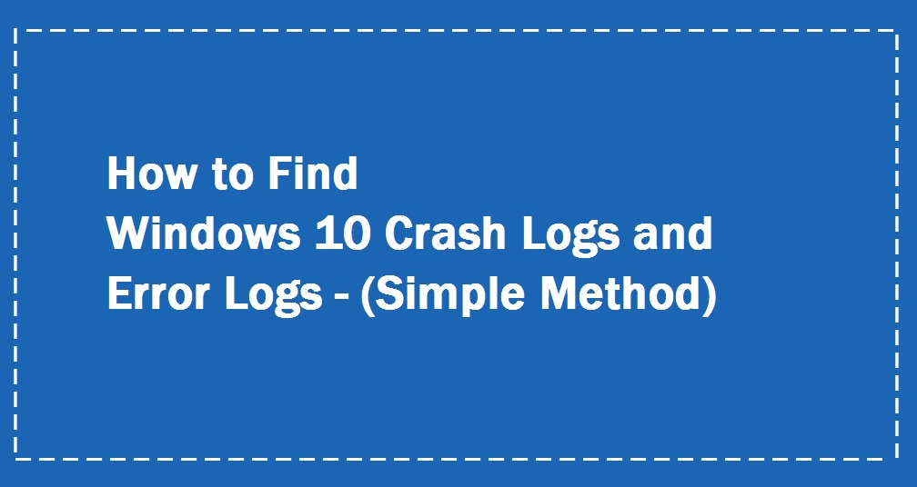 Windows 10 Crash Log | Windows 10 Event Log | Windows Crash Logs | Windows 10 log files Windows 10